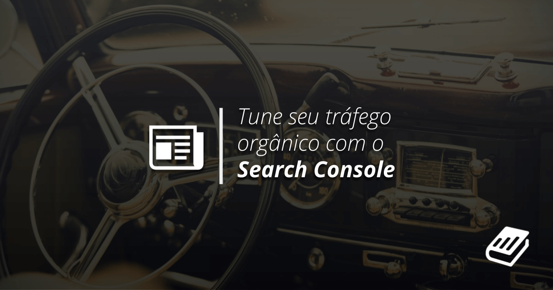 Como Usar o Google Search Console para Tunar o Tráfego do Seu Blog