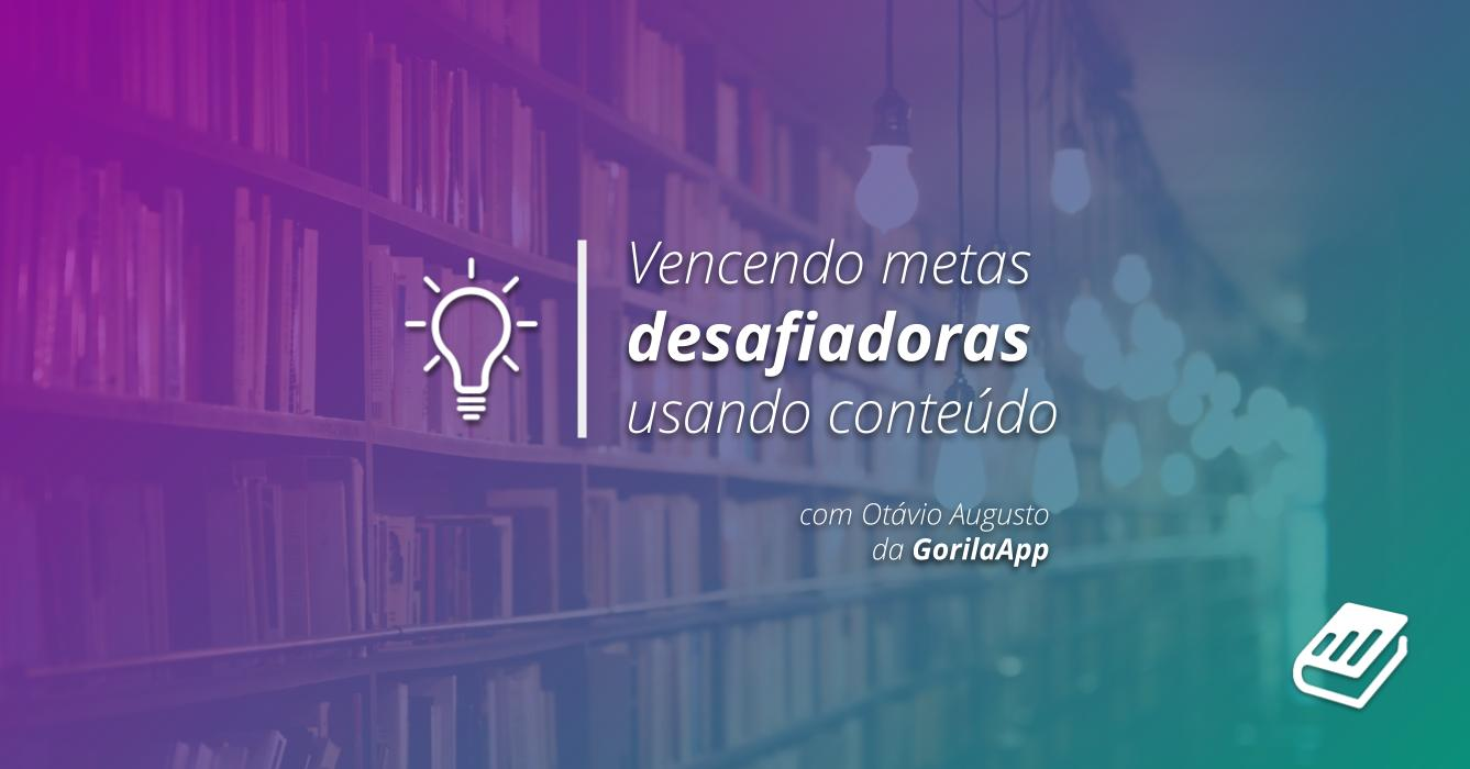 GorilaApp | Vencendo metas desafiadores com marketing de conteúdo