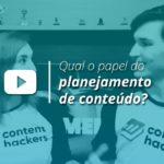 Qual o papel do planejamento de conteúdo? | Content Hackers