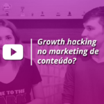 Growth Hacking no Marketing de Conteúdo | Content Hackers