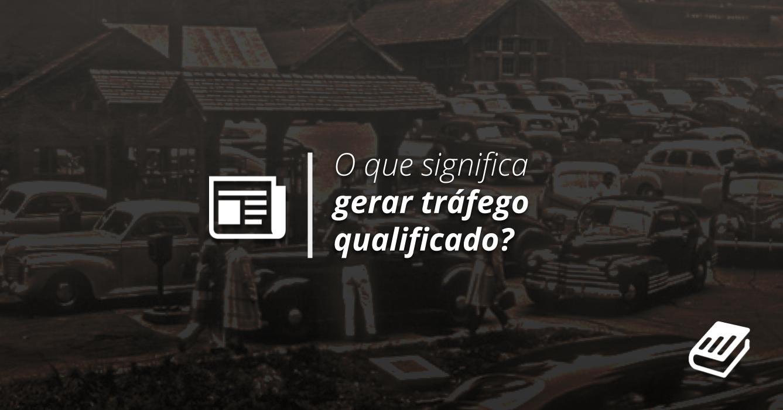 O que significa gerar tráfego qualificado? | Content Hackers